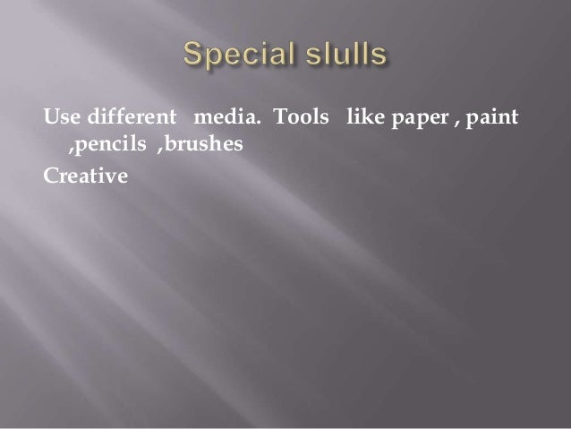 Use different media. Tools like paper , paint ,pencils ,brushes Creative