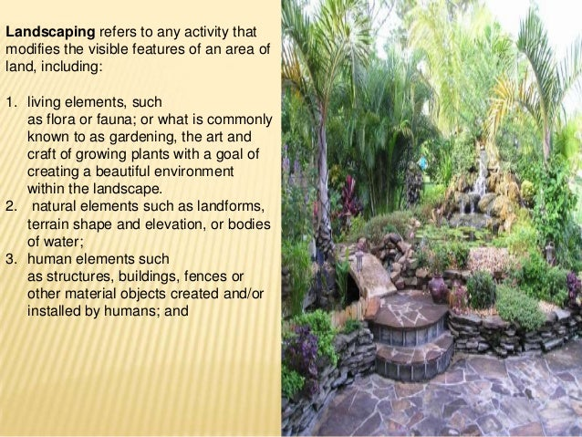Landscaping refers to any activity that modifies the visible features of an area of land, including: 1. living elements, s...
