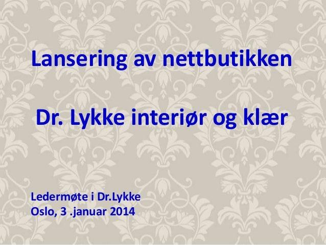 Lansering av nettbutikken Dr. Lykke interiør og klær Ledermøte i Dr.Lykke Oslo, 3 .januar 2014