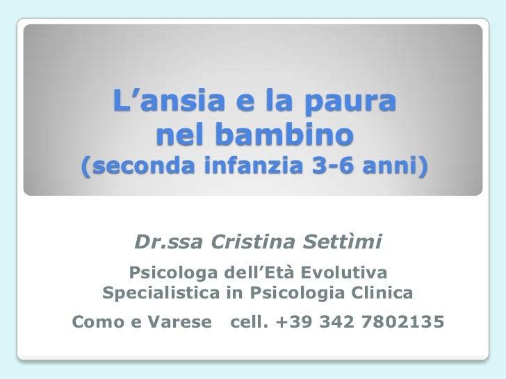 L'ansia e la paura      nel bambino(seconda infanzia 3-6 anni)     Dr.ssa Cristina Settìmi    Psicologa dell'Età Evolutiva...
