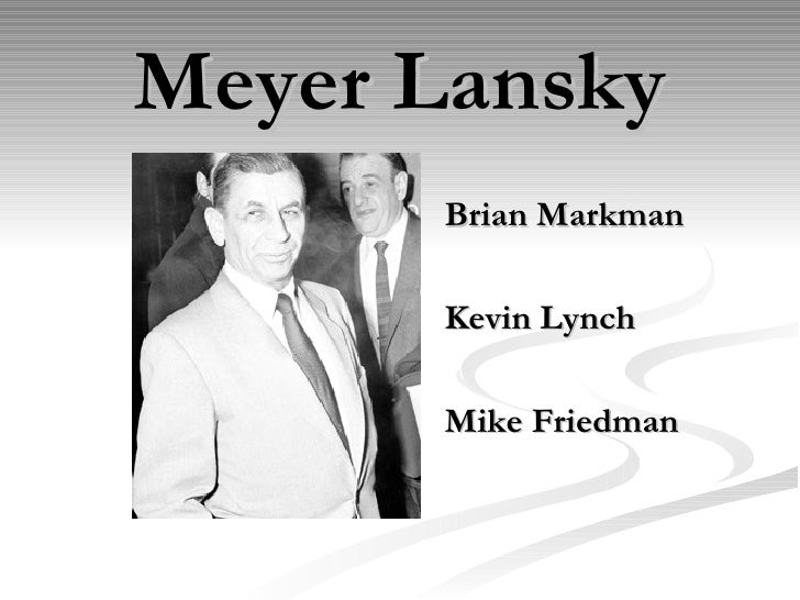 Meyer Lansky <ul><li>Brian Markman </li></ul><ul><li>Kevin Lynch </li></ul><ul><li>Mike Friedman </li></ul>