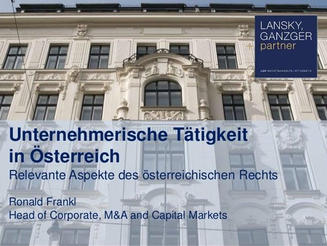 Unternehmerische Tätigkeit in Österreich Relevante Aspekte des österreichischen Rechts Ronald Frankl Head of Corporate, M&...