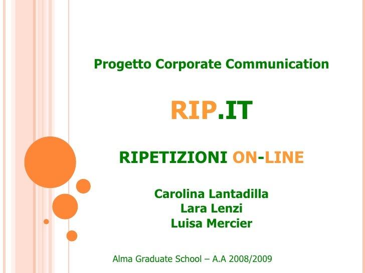 Progetto Corporate Communication RIP .IT RIPETIZIONI   ON - LINE Carolina Lantadilla Lara Lenzi Luisa Mercier Alma Graduat...