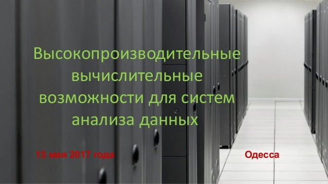 Высокопроизводительные вычислительные возможности для систем анализа данных 13 мая 2017 года Одесса