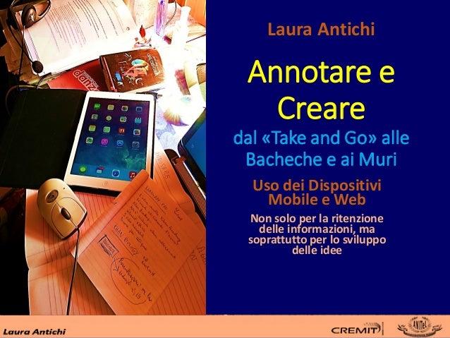 Annotare e Creare dal «Take and Go» alle Bacheche e ai Muri Uso dei Dispositivi Mobile e Web Non solo per la ritenzione de...