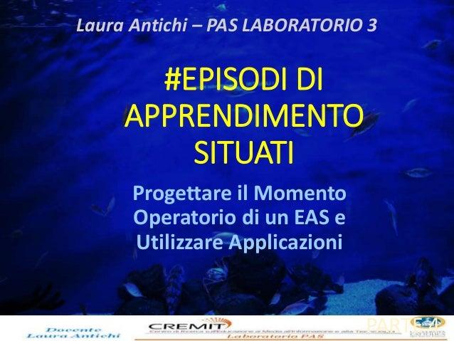 Laura Antichi – PAS LABORATORIO 3  #EPISODI DI  APPRENDIMENTO  SITUATI  Progettare il Momento  Operatorio di un EAS e  Uti...