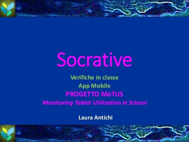 Socrative Verifiche in classe App Mobile PROGETTO MoTUS Monitoring Tablet Utilization in School Laura Antichi