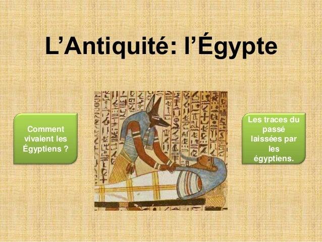 L'Antiquité: l'Égypte                       Les traces du Comment                    passévivaient les            laissées...