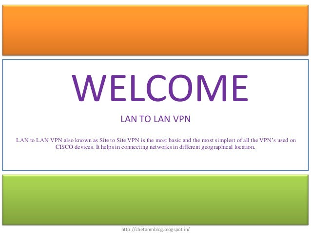WELCOME            LAN TO LAN VPNLAN to LAN VPN also known as Site to Site VPN is the most basic and the most simplest of ...