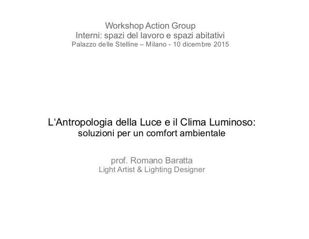 L'Antropologia della Luce e il Clima Luminoso: soluzioni per un comfort ambientale prof. Romano Baratta Light Artist & Lig...