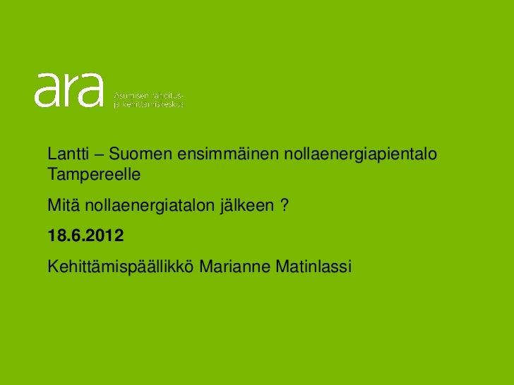 Lantti – Suomen ensimmäinen nollaenergiapientalo Tampereelle Mitä nollaenergiatalon jälkeen ? 18.6.2012 Kehittämispäällikk...