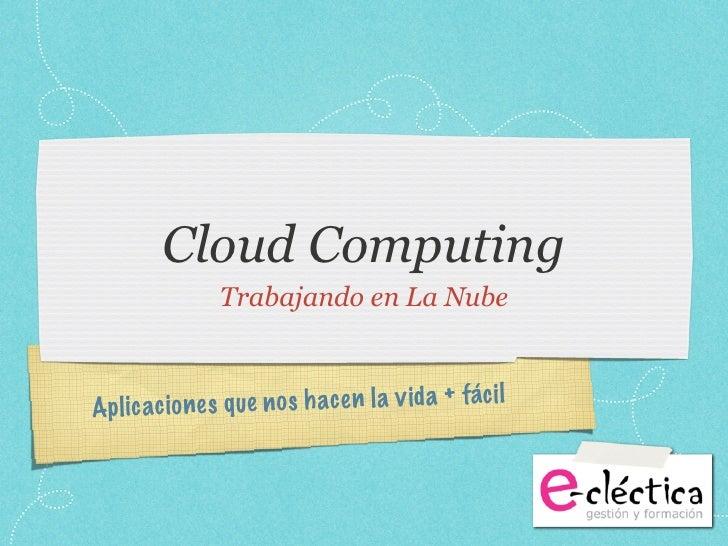 Cloud Computing                 Trabajando en La NubeAp lic ac io ne s q ue n o s h ac e n la v id a + fác il