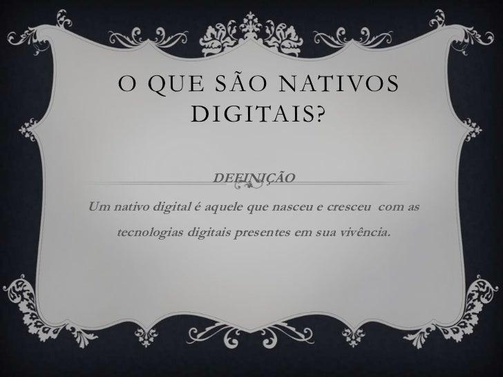 O QUE SÃO NATIVOS        DIGITAIS?                    DEFINIÇÃOUm nativo digital é aquele que nasceu e cresceu com as    t...