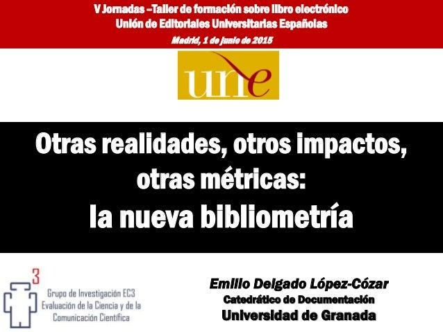 Emilio Delgado López-Cózar Catedrático de Documentación Universidad de Granada Otras realidades, otros impactos, otras mét...