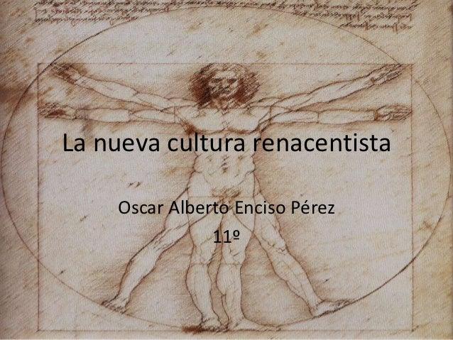 La nueva cultura renacentista    Oscar Alberto Enciso Pérez               11º