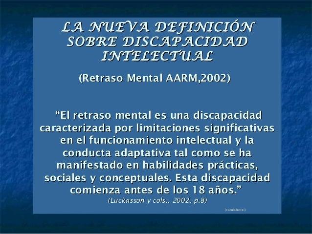 """LA NUEVA DEFINICIÓN     SOBRE DISCAPACIDAD         INTELECTUAL       (Retraso Mental AARM,2002)   """"El retraso mental es un..."""
