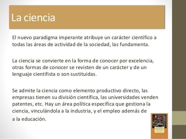 La ciencia El nuevo paradigma imperante atribuye un carácter científico a todas las áreas de actividad de la sociedad, las...