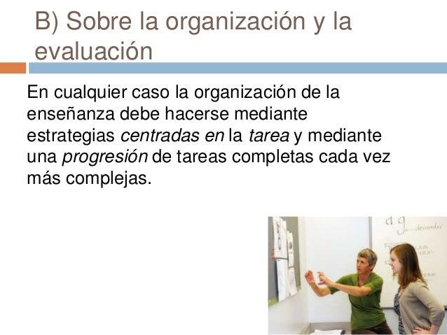 B) Sobre la organización y la evaluación En cualquier caso la organización de la enseñanza debe hacerse mediante estrategi...
