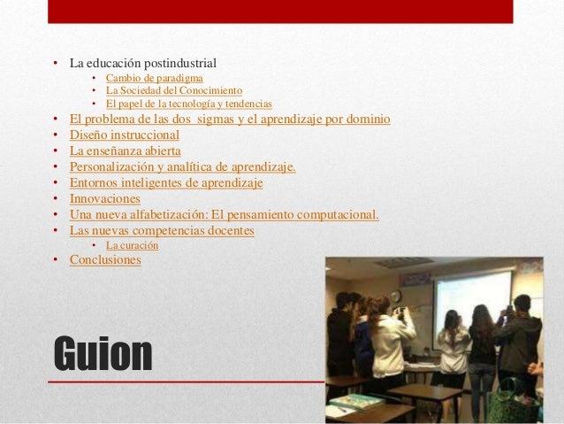 Guion • La educación postindustrial • Cambio de paradigma • La Sociedad del Conocimiento • El papel de la tecnología y ten...