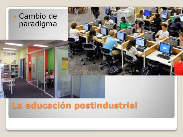 La educación postindustrial  Cambio de paradigma