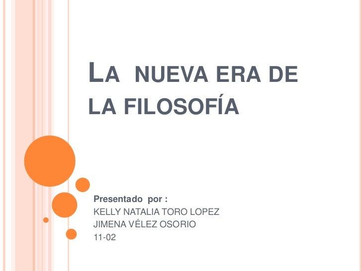 LA NUEVA ERA DELA FILOSOFÍAPresentado por :KELLY NATALIA TORO LOPEZJIMENA VÉLEZ OSORIO11-02
