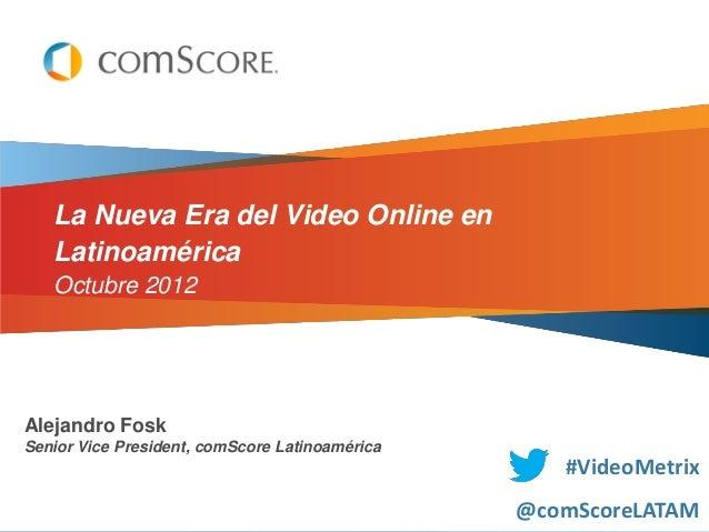 La Nueva Era del Video Online en   Latinoamérica   Octubre 2012Alejandro FoskSenior Vice President, comScore Latinoamérica...