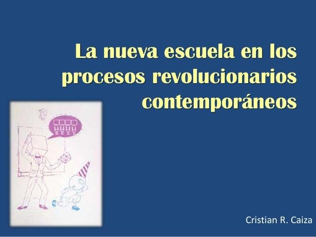 La nueva escuela en losprocesos revolucionarios        contemporáneos                  Cristian R. Caiza