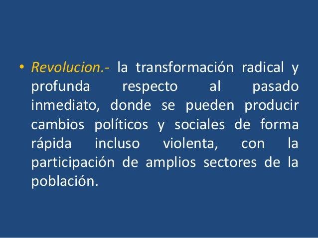 • Revolucion.- la transformación radical y  profunda      respecto    al     pasado  inmediato, donde se pueden producir  ...