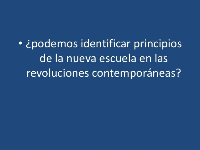 • ¿podemos identificar principios     de la nueva escuela en las  revoluciones contemporáneas?