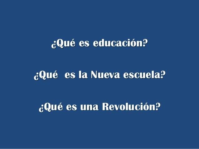 ¿Qué es educación?¿Qué es la Nueva escuela?¿Qué es una Revolución?
