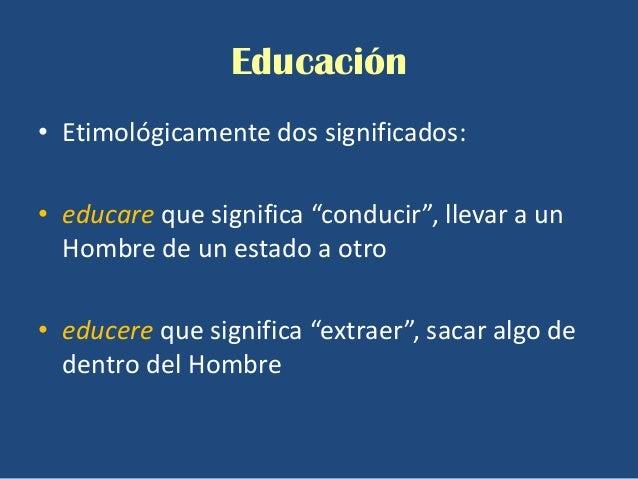 """Educación• Etimológicamente dos significados:• educare que significa """"conducir"""", llevar a un  Hombre de un estado a otro• ..."""