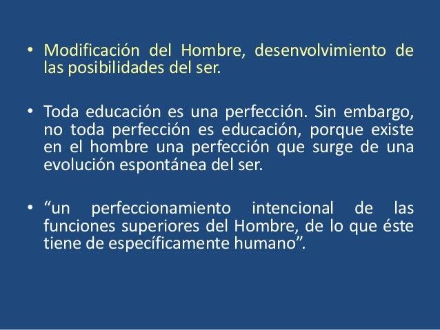 • Modificación del Hombre, desenvolvimiento de  las posibilidades del ser.• Toda educación es una perfección. Sin embargo,...