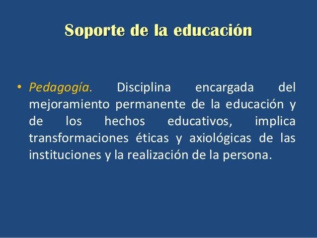 Soporte de la educación• Pedagogía.       Disciplina    encargada      del  mejoramiento permanente de la educación y  de ...