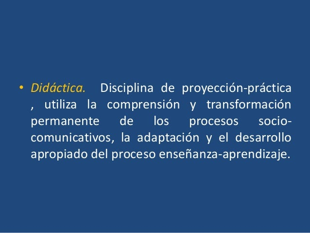 • Didáctica. Disciplina de proyección-práctica  , utiliza la comprensión y transformación  permanente de los procesos soci...
