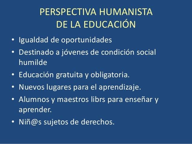PERSPECTIVA HUMANISTA          DE LA EDUCACIÓN• Igualdad de oportunidades• Destinado a jóvenes de condición social  humild...