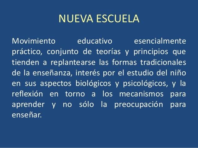 NUEVA ESCUELAMovimiento        educativo       esencialmentepráctico, conjunto de teorías y principios quetienden a replan...