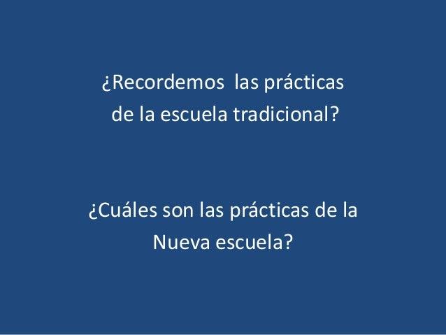 ¿Recordemos las prácticas  de la escuela tradicional?¿Cuáles son las prácticas de la      Nueva escuela?