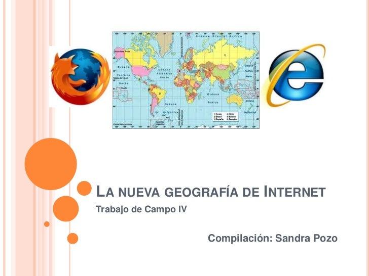 La nueva geografía de Internet<br />Trabajo de Campo IV<br />Compilación: Sandra Pozo<br />