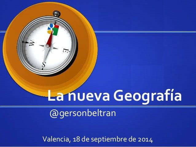 La  nueva  Geografía  @gersonbeltran  Valencia,  18  de  septiembre  de  2014