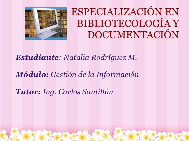 ESPECIALIZACIÓN EN BIBLIOTECOLOGÍA Y DOCUMENTACIÓN Estudiante : Natalia Rodríguez M.  Módulo:  Gestión de la Información ...