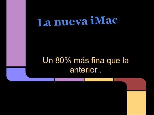 La nueva iMacUn 80% más fina que la      anterior .