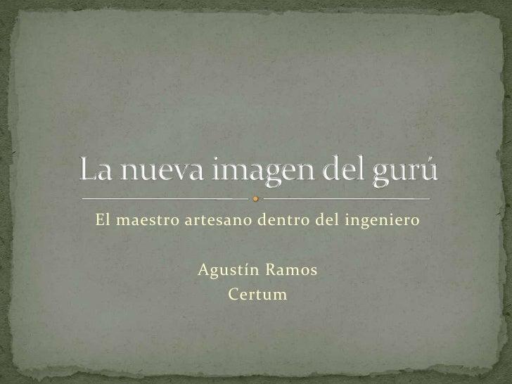 El maestro artesano dentro del ingeniero<br />Agustín Ramos<br />Certum<br />La nueva imagen del gurú<br />