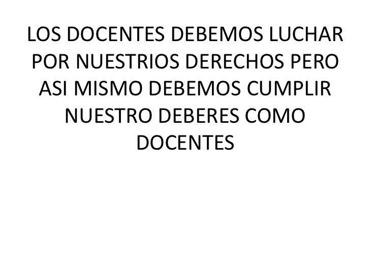 LOS DOCENTES DEBEMOS LUCHAR POR NUESTRIOS DERECHOS PERO ASI MISMO DEBEMOS CUMPLIR NUESTRO DEBERES COMO DOCENTES <br />