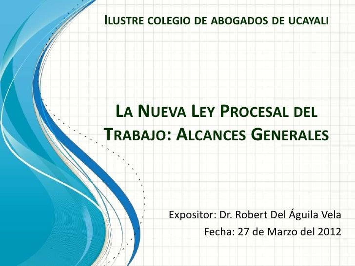 ILUSTRE COLEGIO DE ABOGADOS DE UCAYALI LA NUEVA LEY PROCESAL DELTRABAJO: ALCANCES GENERALES          Expositor: Dr. Robert...