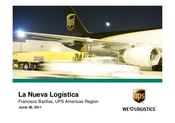 La Nueva LogísticaFrancisco Barillas, UPS Americas RegionJunio 29, 2011