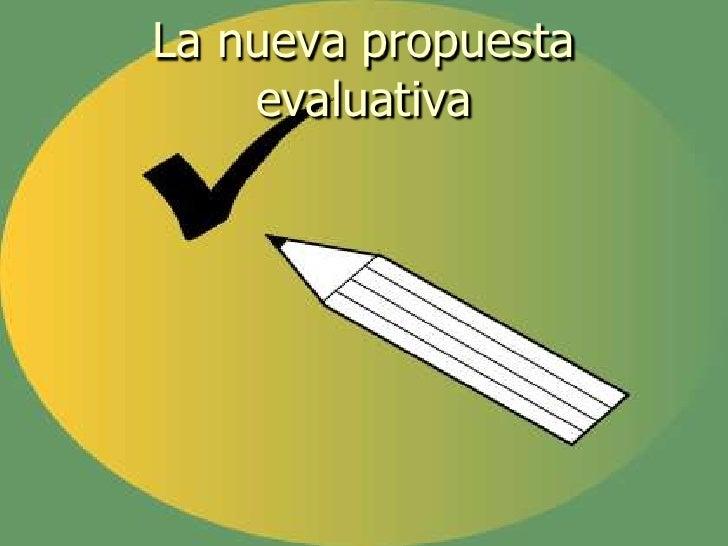 La nueva propuesta evaluativa<br />