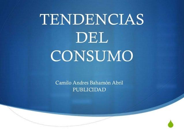 TENDENCIAS DEL CONSUMO Camilo Andres Bahamòn Abril PUBLICIDAD  S