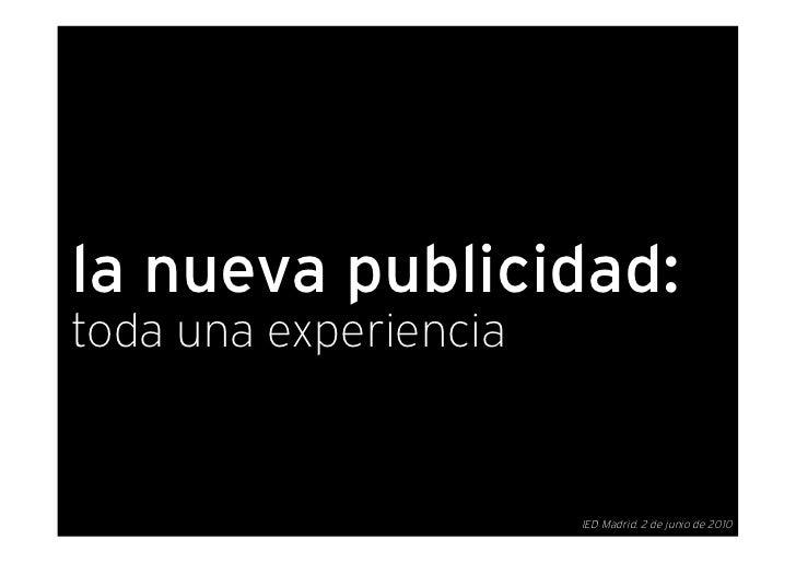 la nueva publicidad: toda una experiencia                          IED Madrid. 2 de junio de 2010