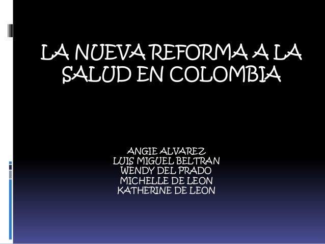 LA NUEVA REFORMA A LA SALUD EN COLOMBIA  ANGIE ALVAREZ LUIS MIGUEL BELTRAN WENDY DEL PRADO MICHELLE DE LEON KATHERINE DE L...