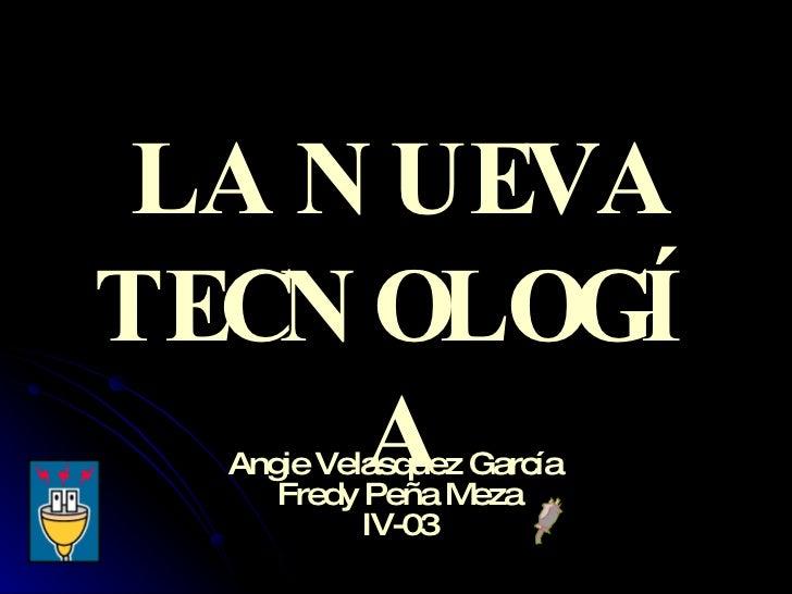 LA NUEVA TECNOLOGÍA Angie Velasquez García  Fredy Peña Meza IV-03